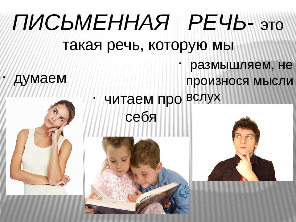 размышляем, не произнося мысли вслух читаем про себя думаем ПИСЬМЕННАЯ РЕЧЬ-...
