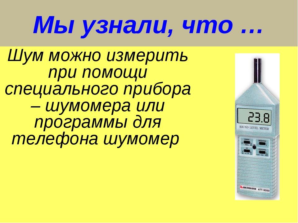 Мы узнали, что … Шум можно измерить при помощи специального прибора – шумомер...