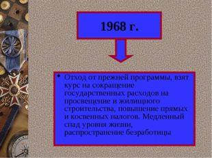 1968 г. Отход от прежней программы, взят курс на сокращение государственных р