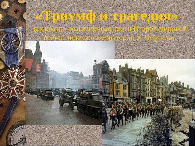 «Триумф и трагедия» - так кратко резюмировал итоги Второй мировой войны лидер...