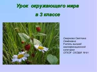 Урок окружающего мира в 3 классе Смирнова Светлана Семёновна Учитель высшей к