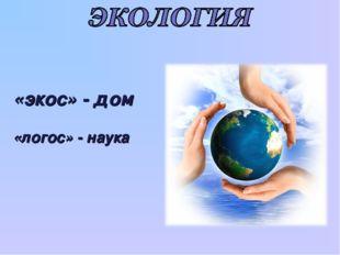 «экос» - дом «логос» - наука