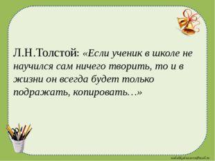 Л.Н.Толстой: «Если ученик в школе не научился сам ничего творить, то и в жизн