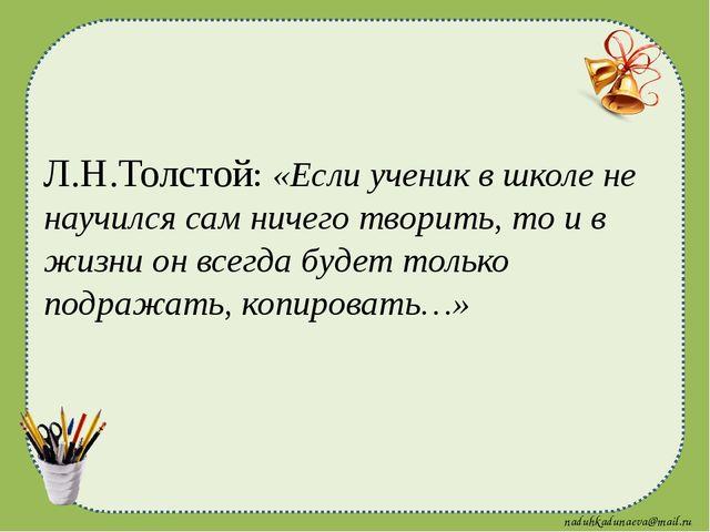 Л.Н.Толстой: «Если ученик в школе не научился сам ничего творить, то и в жизн...