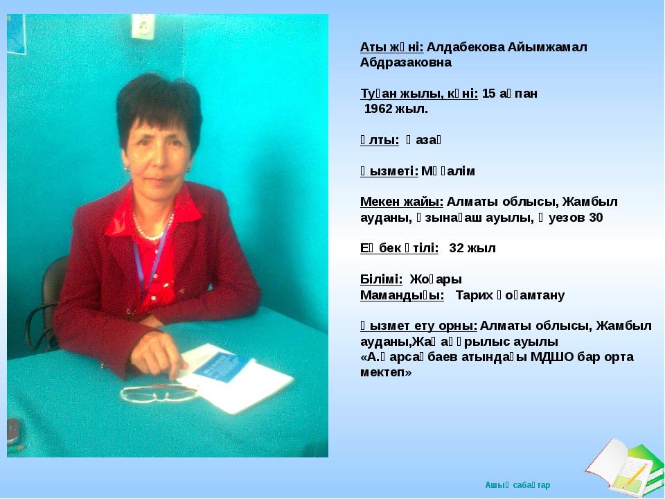 Аты жөні: Алдабекова Айымжамал Абдразаковна Туған жылы, күні: 15 ақпан 1962 ж...