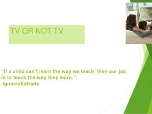 "TV OR NOT TV ""If a child can't learn the way we teach, then our job is to tea"