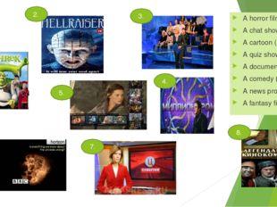 A horror film (a) A chat show (b) A cartoon (c) A quiz show (d) A documentary