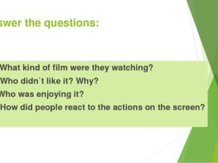 Answer the questions: What kind of film were they watching? Who didn`t like i