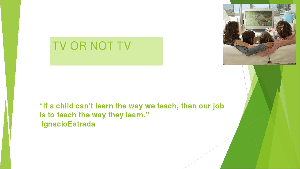"TV OR NOT TV ""If a child can't learn the way we teach, then our job is to tea..."