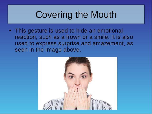 Covering the Mouth This gesture is used to hide an emotional reaction, such a...