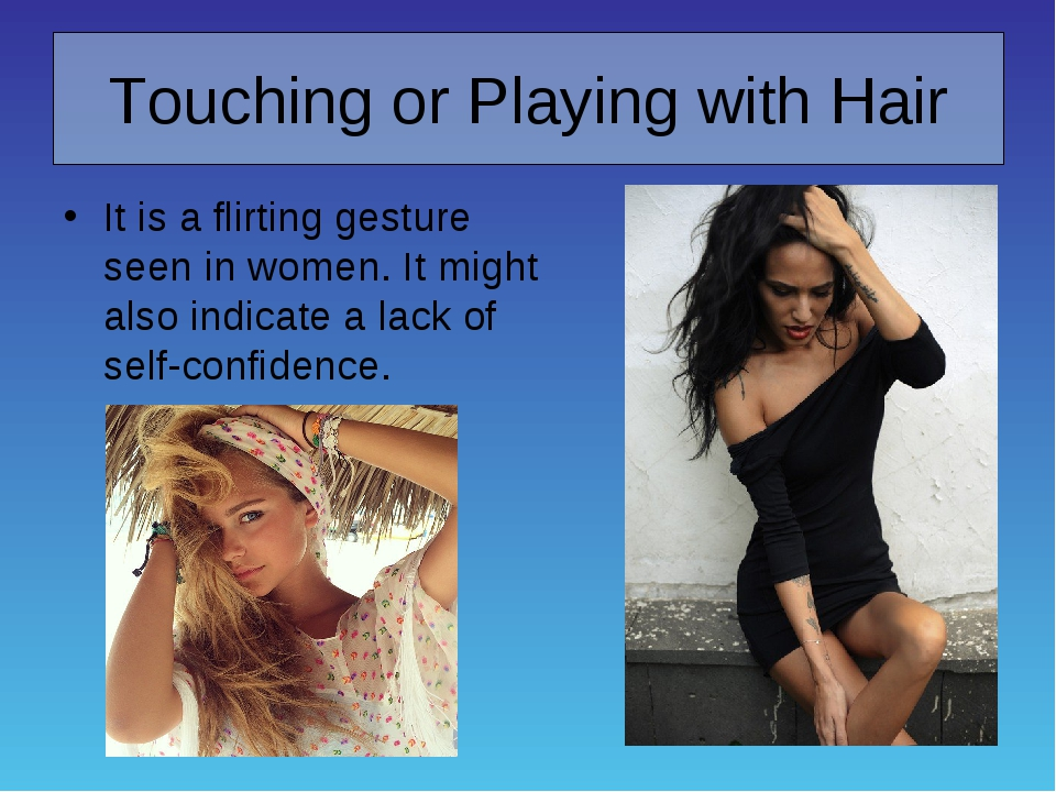 Touching or Playing with Hair It is a flirting gesture seen in women. It migh...