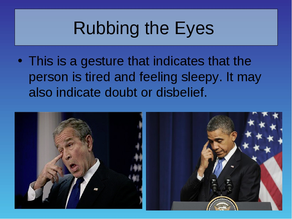 Rubbing the Eyes This is a gesture that indicates that the person is tired an...