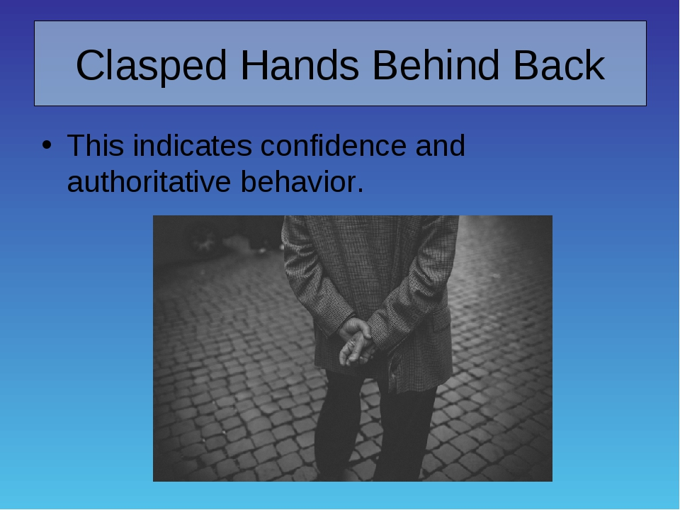 Clasped Hands Behind Back This indicates confidence and authoritative behavior.