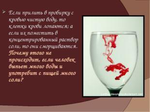 Если прилить в пробирку с кровью чистую воду, то клетки крови лопаются; а есл