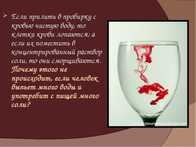 Если прилить в пробирку с кровью чистую воду, то клетки крови лопаются; а есл...
