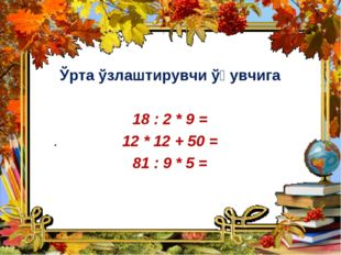 Ўрта ўзлаштирувчи ўқувчига 18 : 2 * 9 = 12 * 12 + 50 = 81 : 9 * 5 =