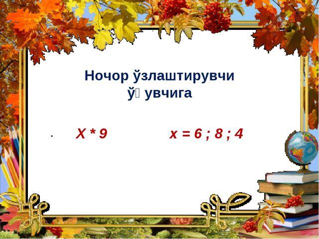 Ночор ўзлаштирувчи ўқувчига Х * 9 х = 6 ; 8 ; 4