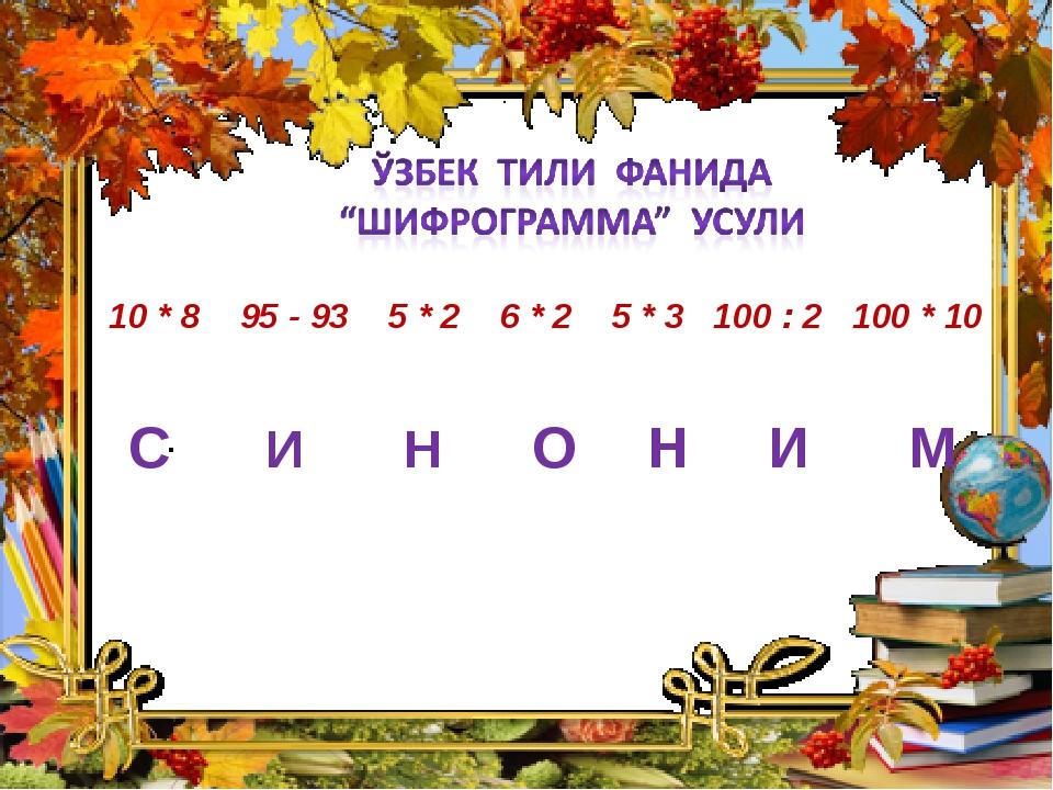 10 * 8 95 - 93 5 * 2 6 * 2 5 * 3 100 : 2 100 * 10 С И Н О Н И М