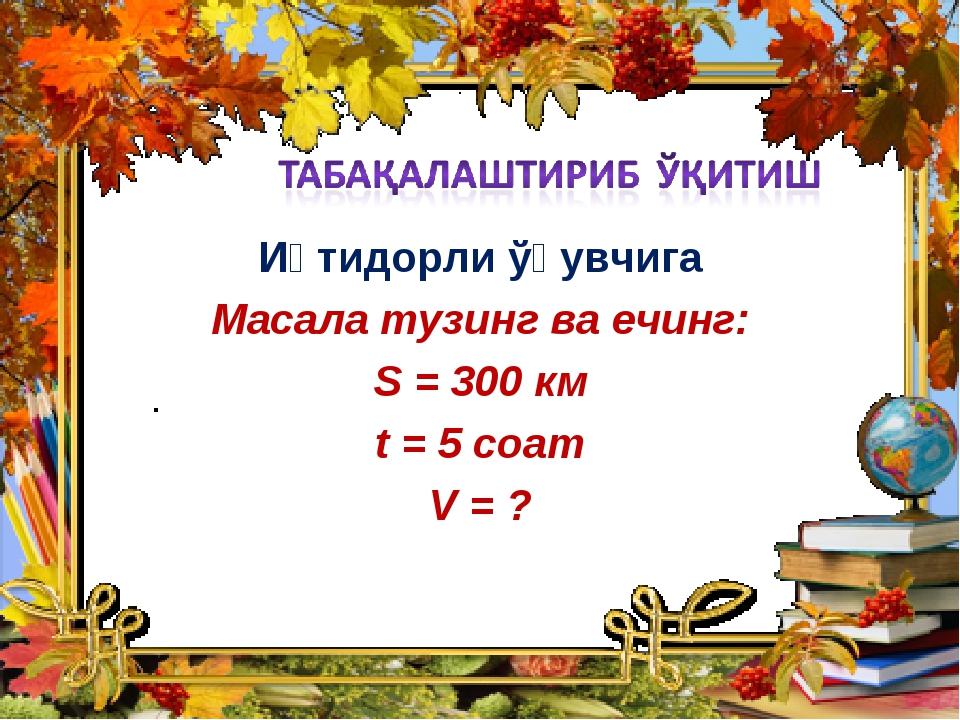 Иқтидорли ўқувчига Масала тузинг ва ечинг: S = 300 км t = 5 соат V = ?