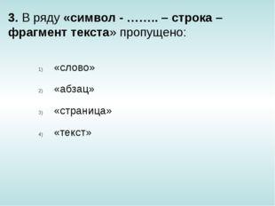 3. В ряду «символ - …….. – строка – фрагмент текста» пропущено: «слово» «абза
