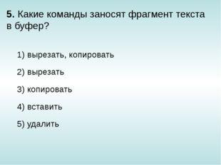 5. Какие команды заносят фрагмент текста в буфер? 1) вырезать, копировать 2)