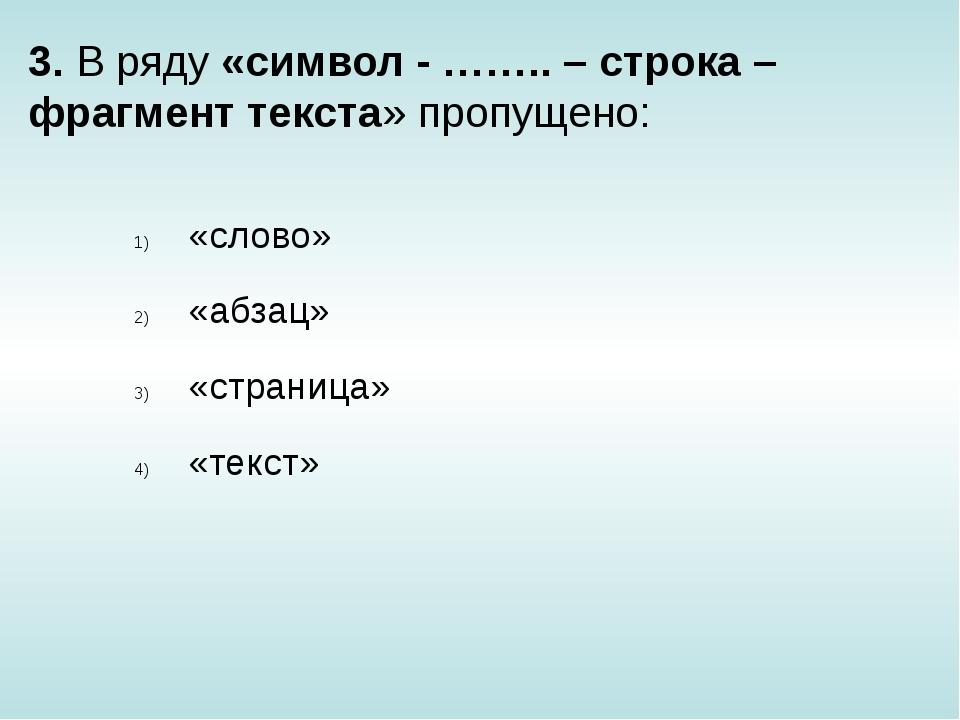 3. В ряду «символ - …….. – строка – фрагмент текста» пропущено: «слово» «абза...