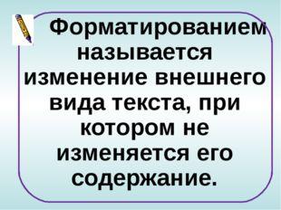 Форматированием называется изменение внешнего вида текста, при котором не и