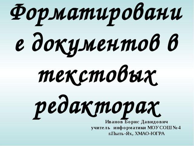 Форматирование документов в текстовых редакторах Иванов Борис Давидович учите...