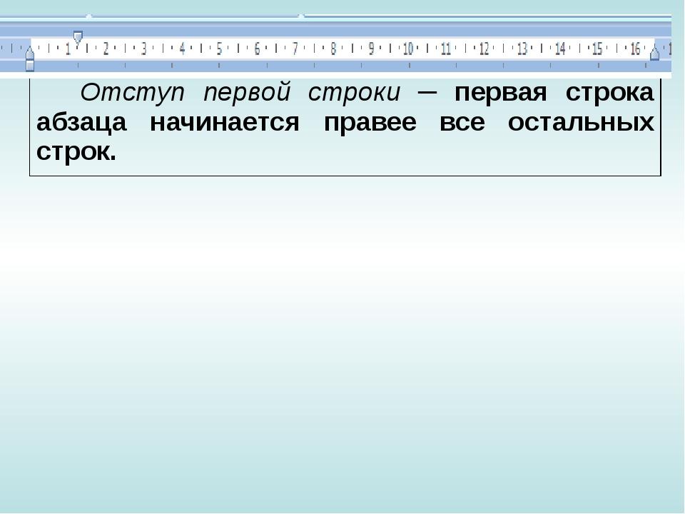 Отступ первой строки─ первая строка абзаца начинается правее все остальных ст...