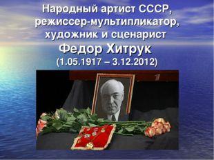 Народный артист СССР, режиссер-мультипликатор, художник и сценарист Федор Хит