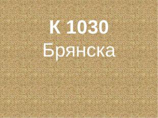 К 1030 Брянска