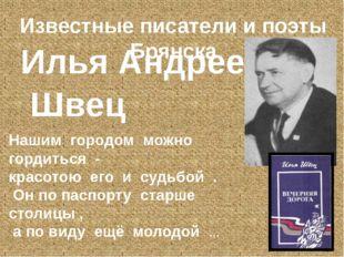 Известные писатели и поэты Брянска Илья Андреевич Швец Нашим городом можно го