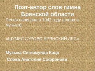 Поэт-автор слов гимна Брянской области Песня написана в 1942 году (слова и му