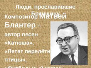 Люди, прославившие Брянщину Композитор Матвей Блантер – автор песен «Катюша»,