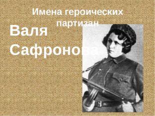 Имена героических партизан Валя Сафронова