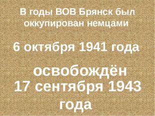 В годы ВОВ Брянск был оккупирован немцами 6 октября 1941 года освобождён 17 с