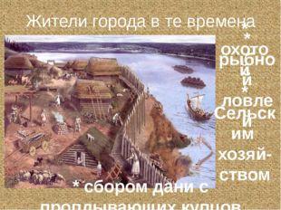 Жители города в те времена занимались * охотой * рыбной ловлей * сбором дани