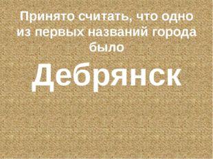 Принято считать, что одно из первых названий города было Дебрянск