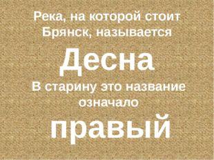 Река, на которой стоит Брянск, называется Десна В старину это название означа
