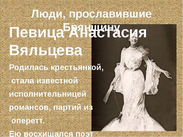Люди, прославившие Брянщину Певица Анастасия Вяльцева Родилась крестьянкой, с...