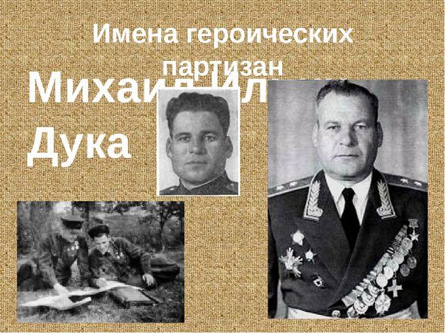 Имена героических партизан Михаил Ильич Дука