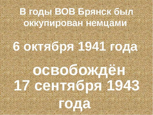 В годы ВОВ Брянск был оккупирован немцами 6 октября 1941 года освобождён 17 с...