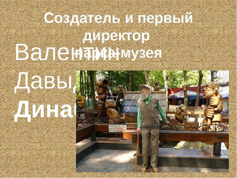 Создатель и первый директор парка-музея Валентин Давыдович Динабургский