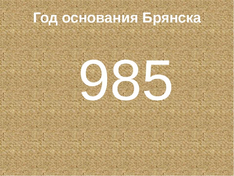 Год основания Брянска 985