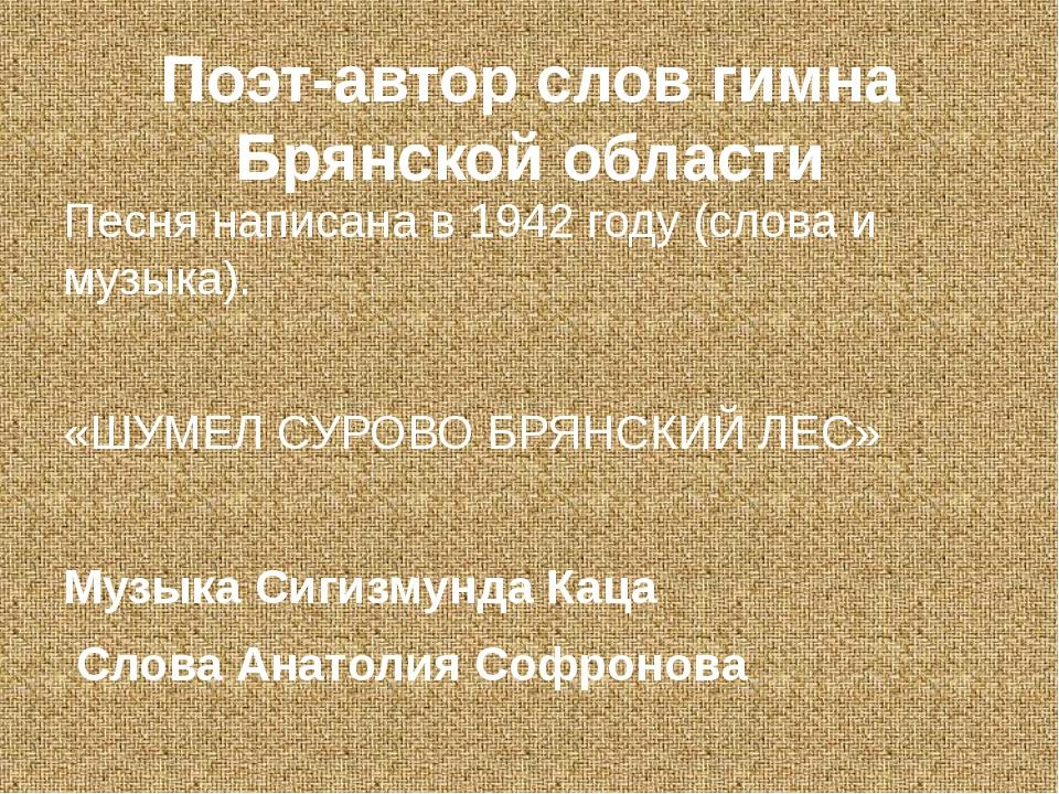 Поэт-автор слов гимна Брянской области Песня написана в 1942 году (слова и му...