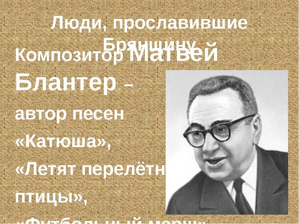 Люди, прославившие Брянщину Композитор Матвей Блантер – автор песен «Катюша»,...