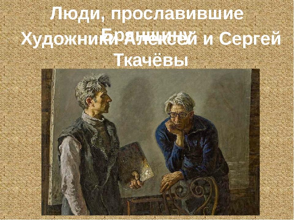 Художники Алексей и Сергей Ткачёвы Люди, прославившие Брянщину