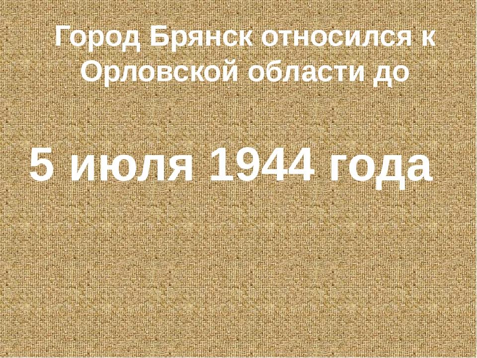 Город Брянск относился к Орловской области до 5 июля 1944 года