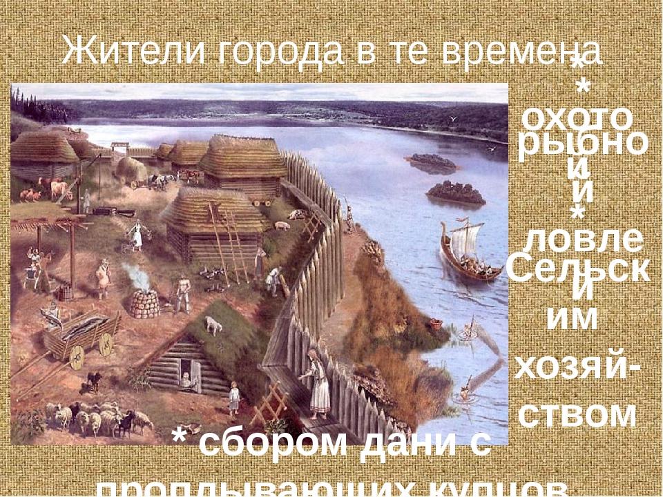 Жители города в те времена занимались * охотой * рыбной ловлей * сбором дани...