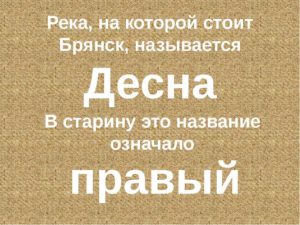 Река, на которой стоит Брянск, называется Десна В старину это название означа...